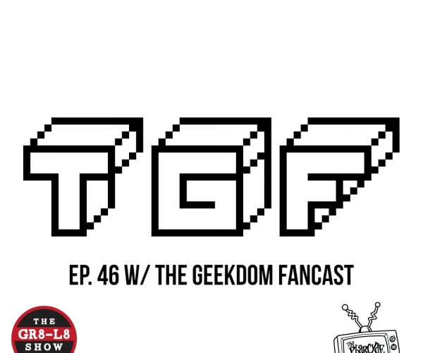 The GR8-L8 Show w/ The Geekdom Fancast